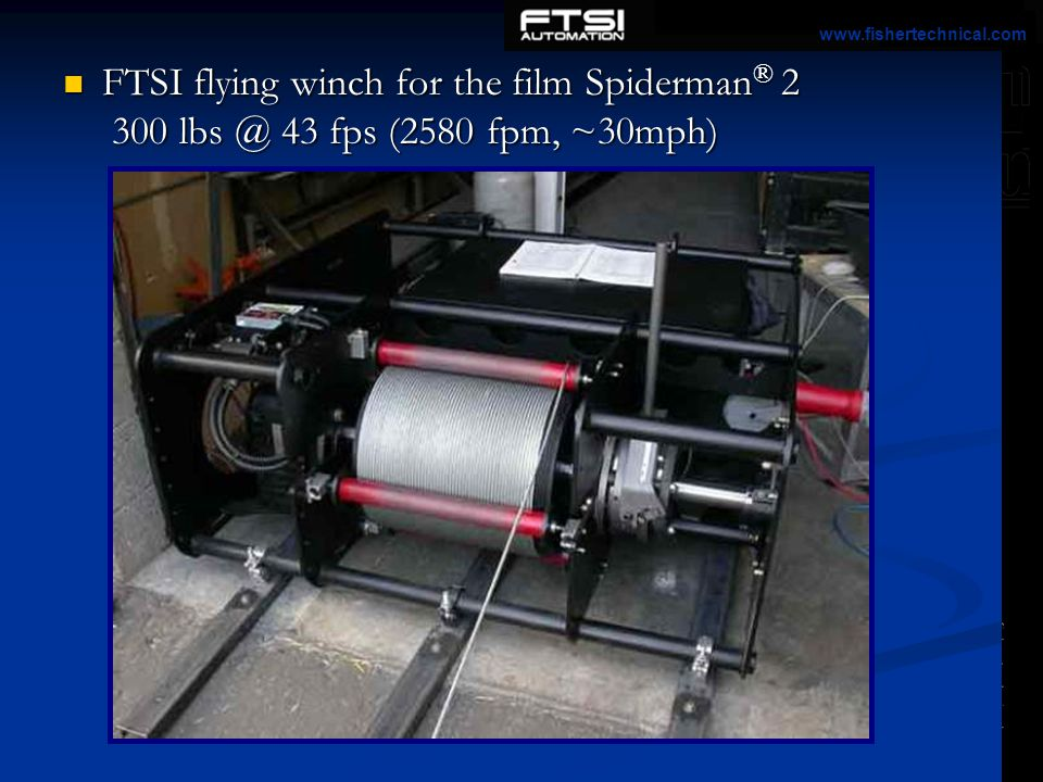 www.fishertechnical.com FTSI flying winch for the film Spiderman® 2 300 lbs @ 43 fps (2580 fpm, ~30mph)