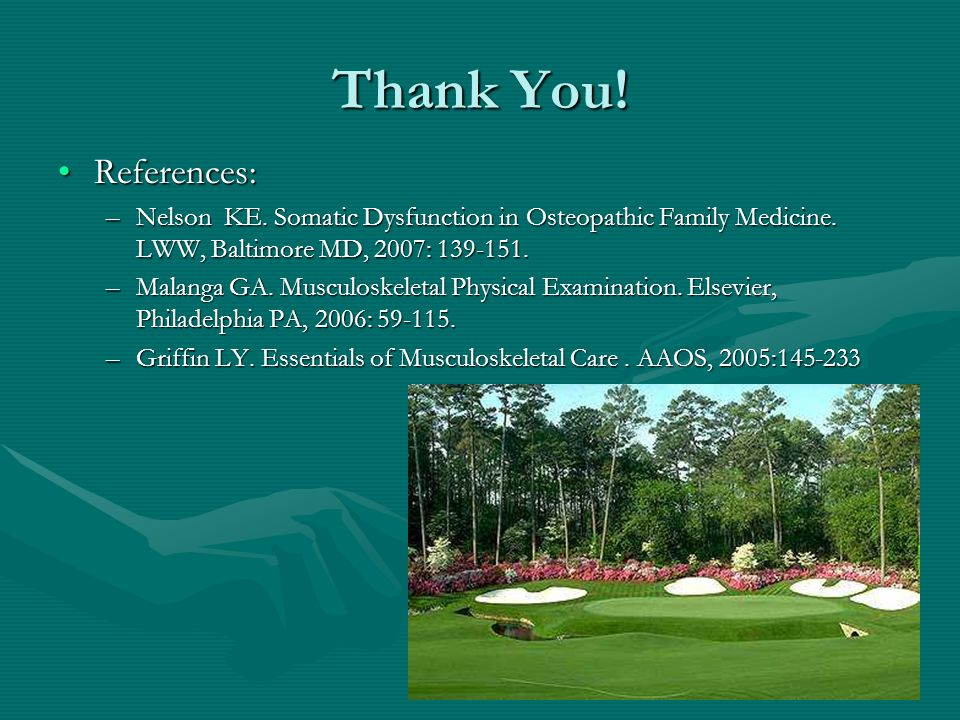 Thank You! References: Nelson KE. Somatic Dysfunction in Osteopathic Family Medicine. LWW, Baltimore MD, 2007: 139-151.