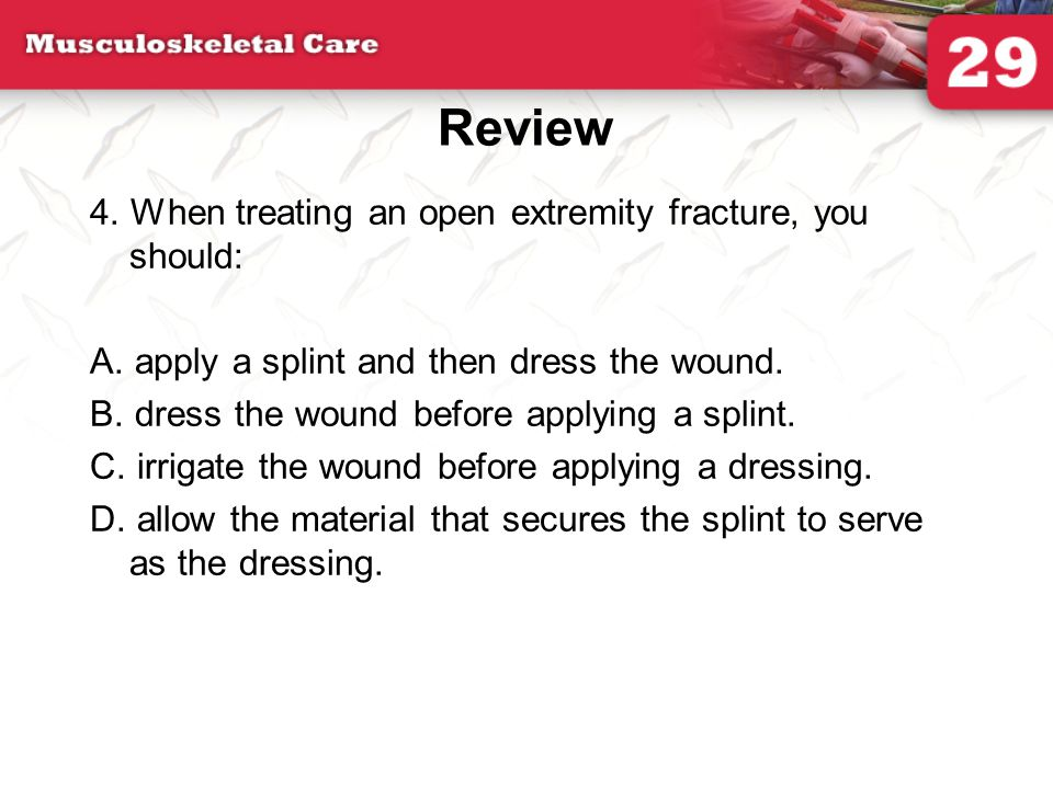 Review 4. When treating an open extremity fracture, you should: