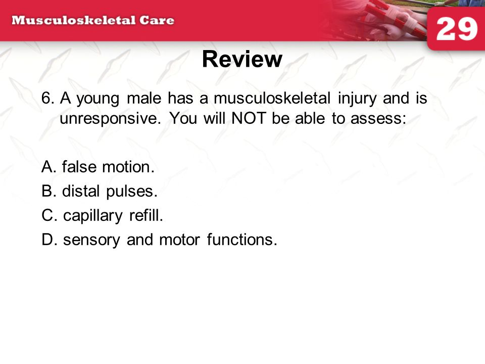 Review 6. A young male has a musculoskeletal injury and is unresponsive. You will NOT be able to assess: