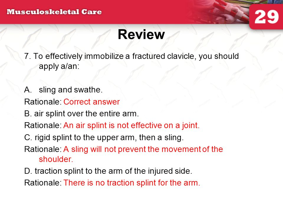 Review 7. To effectively immobilize a fractured clavicle, you should apply a/an: sling and swathe.