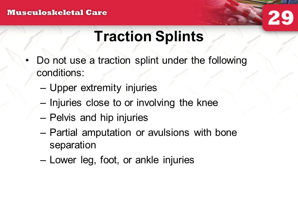 Traction Splints Do not use a traction splint under the following conditions: Upper extremity injuries.