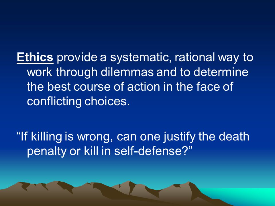 Ethics provide a systematic, rational way to work through dilemmas and to determine the best course of action in the face of conflicting choices.