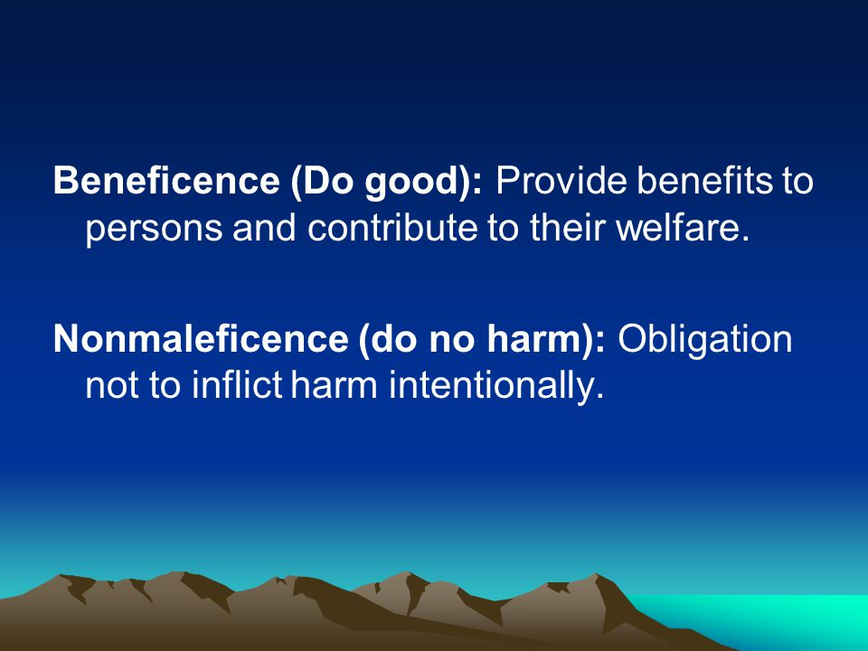 Beneficence (Do good): Provide benefits to persons and contribute to their welfare.