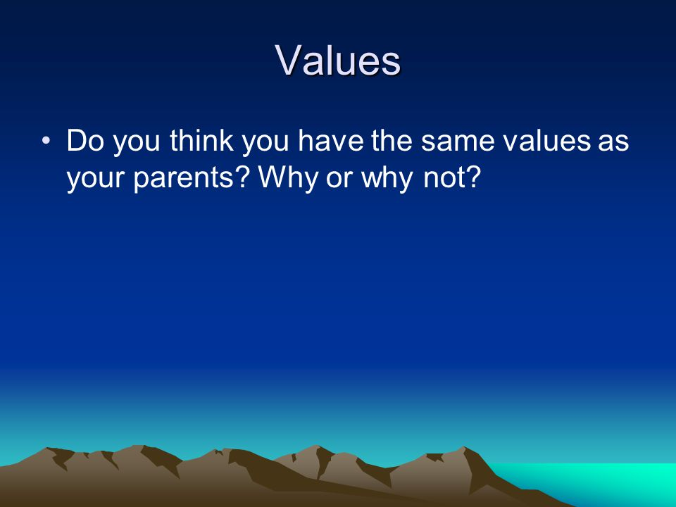 Values Do you think you have the same values as your parents Why or why not