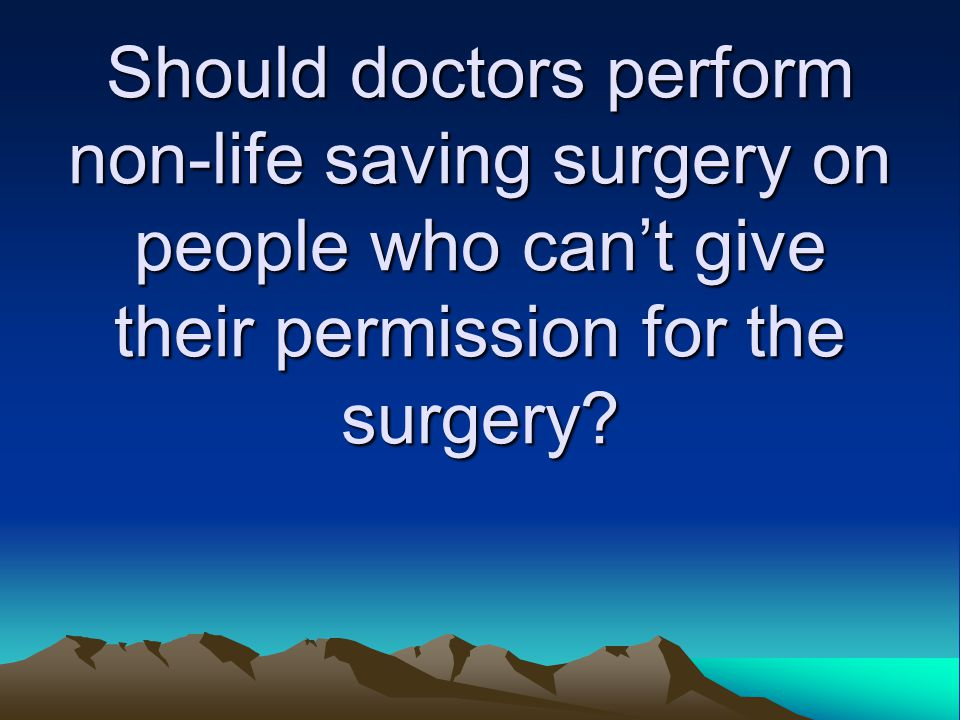 Should doctors perform non-life saving surgery on people who can't give their permission for the surgery