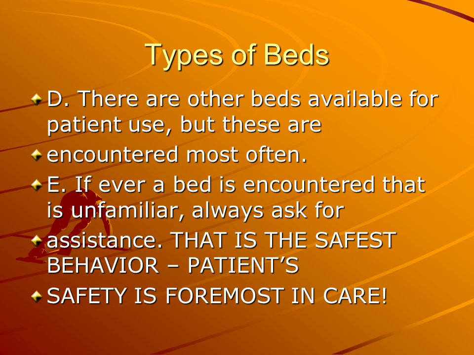 Types of Beds D. There are other beds available for patient use, but these are. encountered most often.