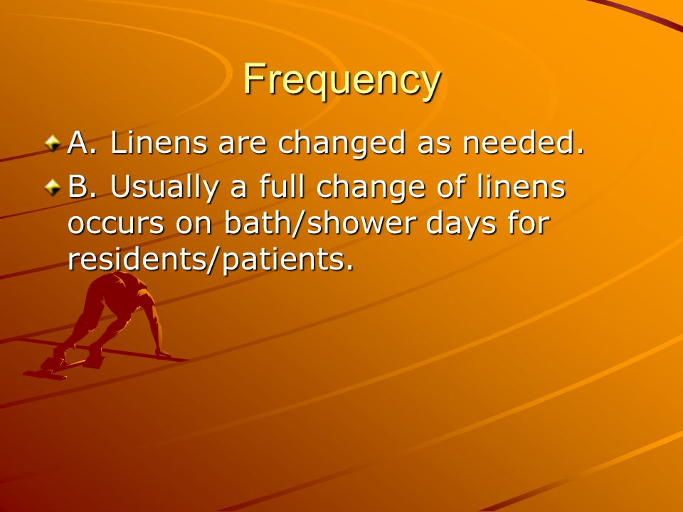 Frequency A. Linens are changed as needed.