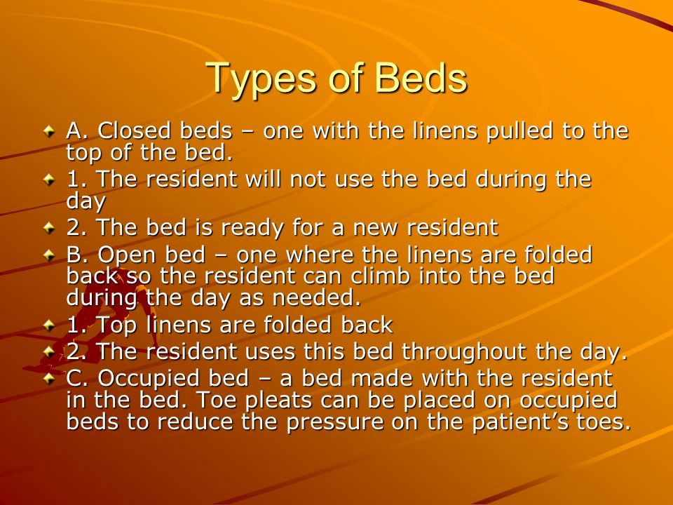 Types of Beds A. Closed beds – one with the linens pulled to the top of the bed. 1. The resident will not use the bed during the day.