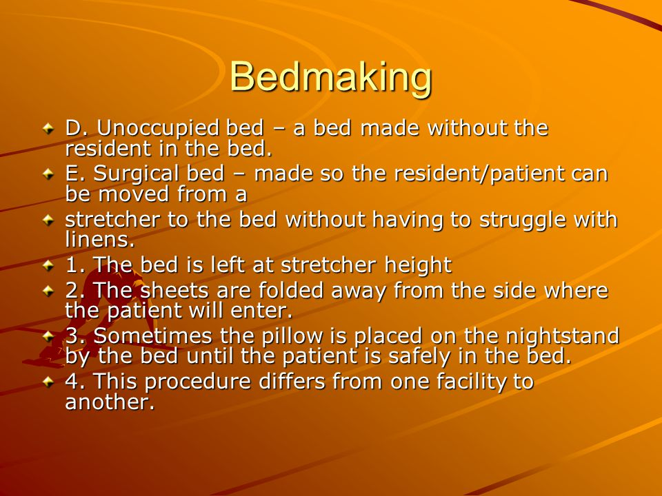 Bedmaking D. Unoccupied bed – a bed made without the resident in the bed. E. Surgical bed – made so the resident/patient can be moved from a.