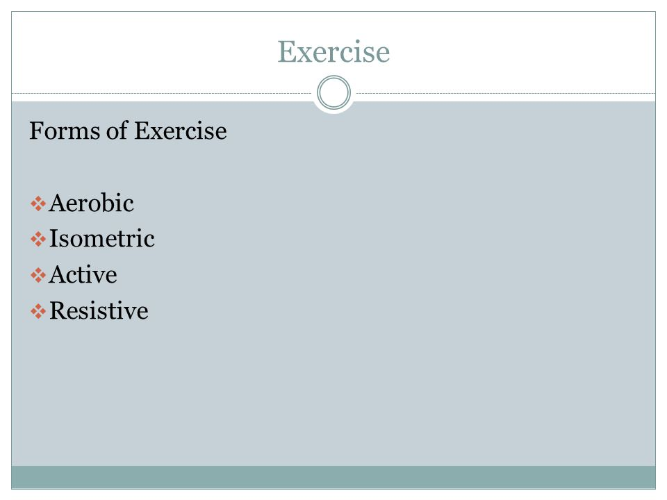 Exercise Forms of Exercise Aerobic Isometric Active Resistive