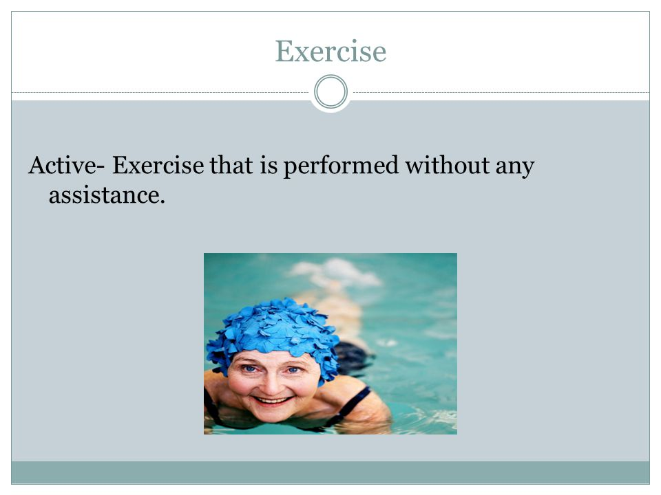 Exercise Active- Exercise that is performed without any assistance.