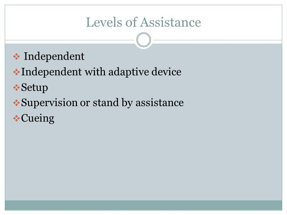 Levels of Assistance Independent Independent with adaptive device