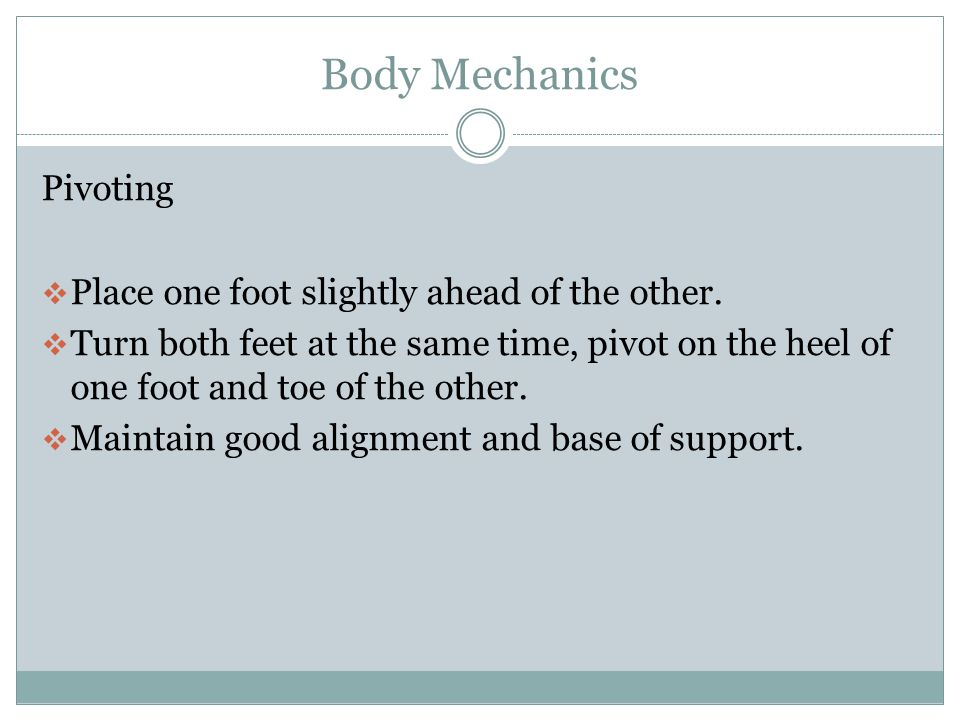Body Mechanics Pivoting Place one foot slightly ahead of the other.