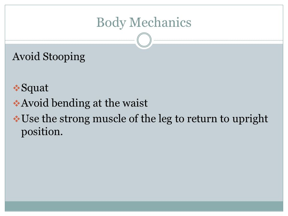 Body Mechanics Avoid Stooping Squat Avoid bending at the waist