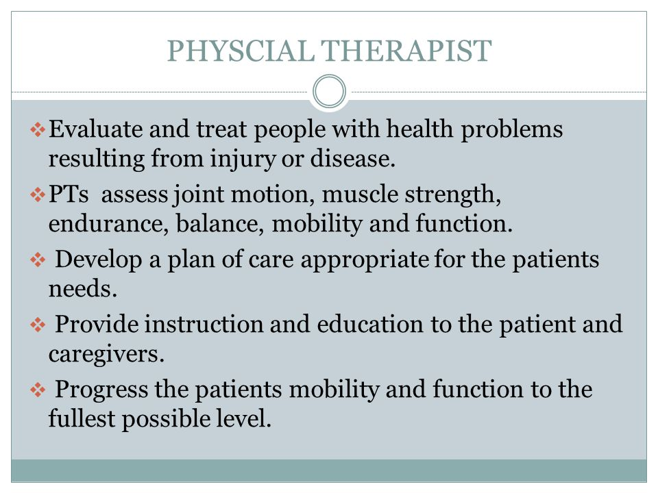PHYSCIAL THERAPIST Evaluate and treat people with health problems resulting from injury or disease.