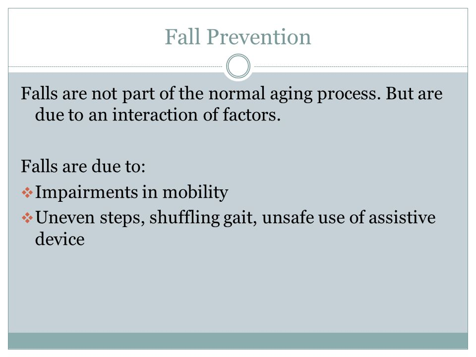 Fall Prevention Falls are not part of the normal aging process. But are due to an interaction of factors.