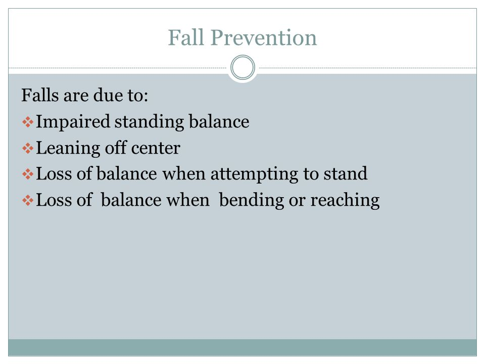 Fall Prevention Falls are due to: Impaired standing balance
