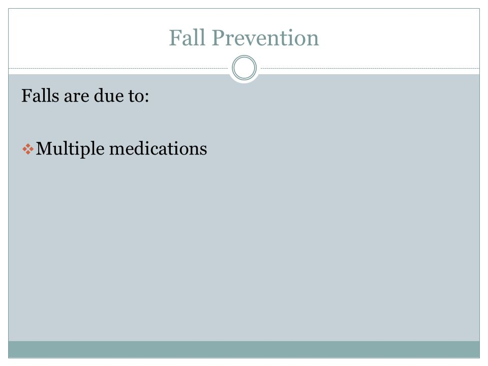 Fall Prevention Falls are due to: Multiple medications