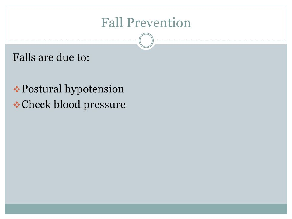 Fall Prevention Falls are due to: Postural hypotension