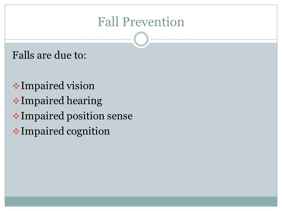 Fall Prevention Falls are due to: Impaired vision Impaired hearing