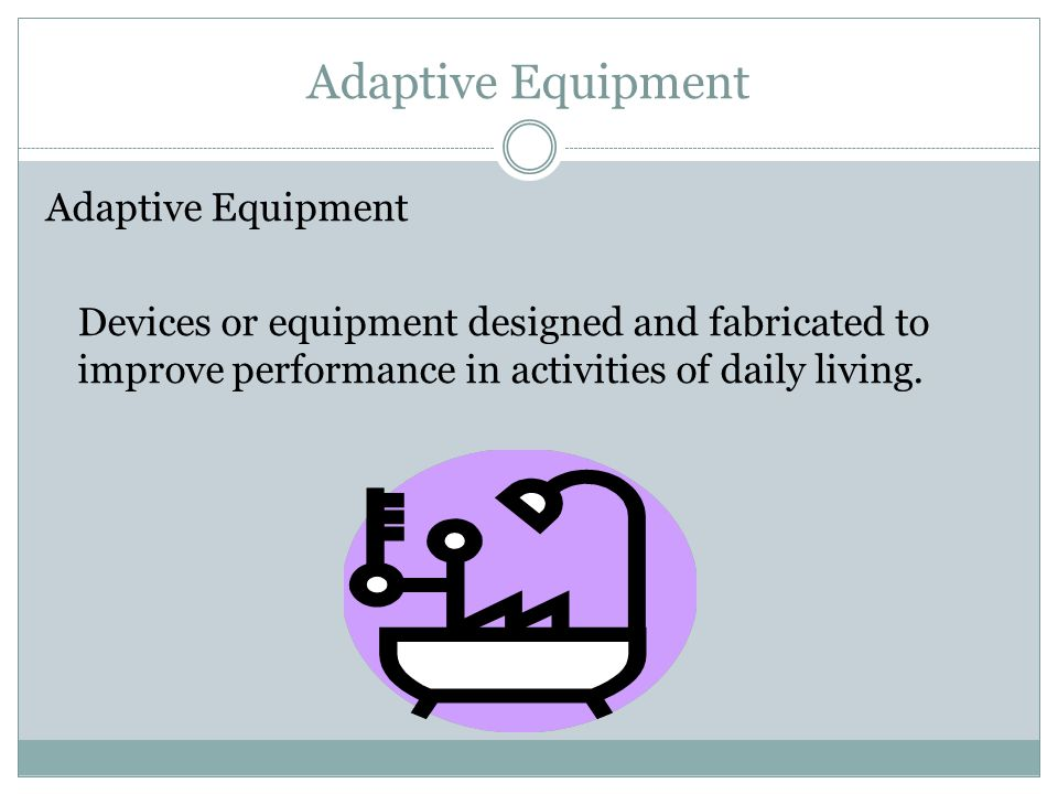 Adaptive Equipment Adaptive Equipment Devices or equipment designed and fabricated to improve performance in activities of daily living.