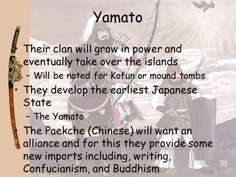 Yamato Their clan will grow in power and eventually take over the islands. Will be noted for Kofun or mound tombs.