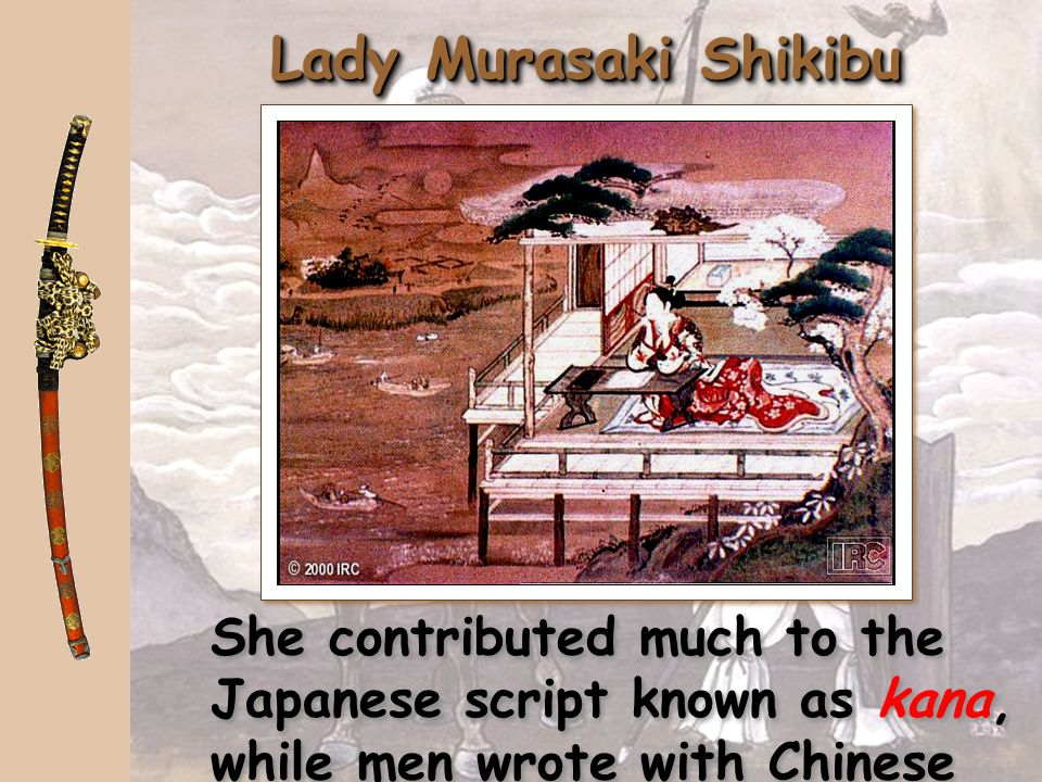 Lady Murasaki Shikibu She contributed much to the Japanese script known as kana, while men wrote with Chinese characters, kanji.