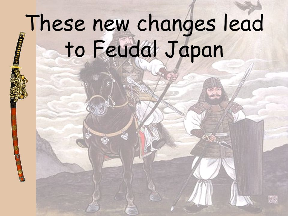 These new changes lead to Feudal Japan
