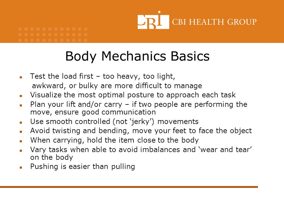 Body Mechanics Basics Test the load first – too heavy, too light,