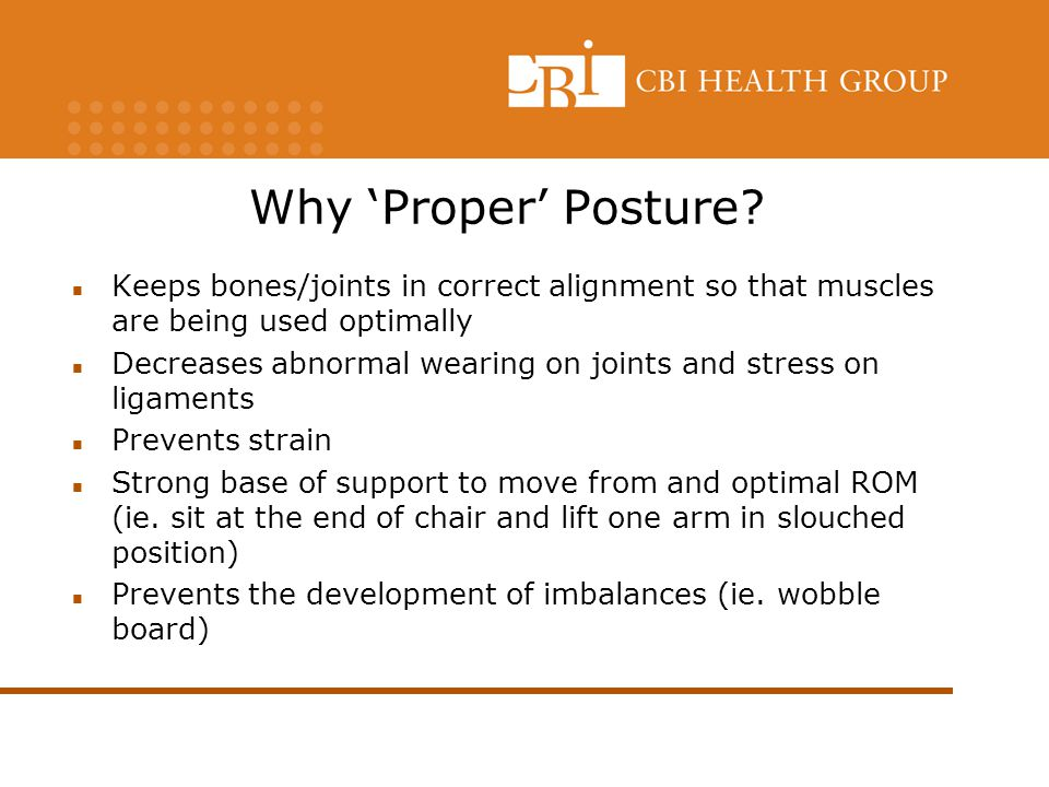 Why 'Proper' Posture Keeps bones/joints in correct alignment so that muscles are being used optimally.