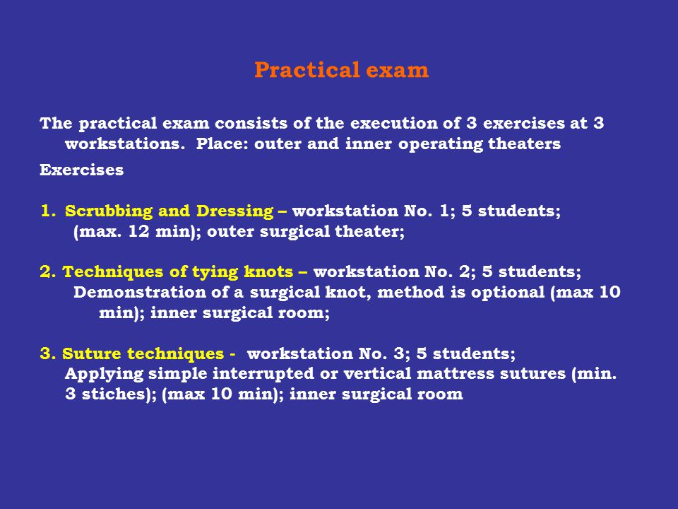 Practical exam The practical exam consists of the execution of 3 exercises at 3 workstations. Place: outer and inner operating theaters.