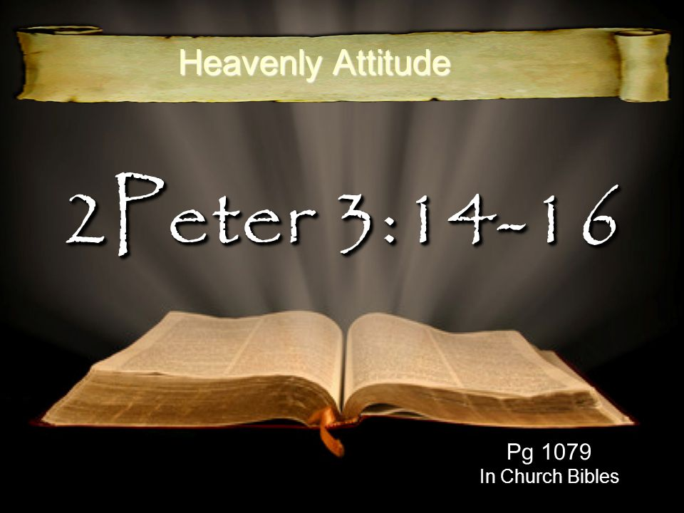 Heavenly Attitude 2Peter 3:14-16 Pg 1079 In Church Bibles