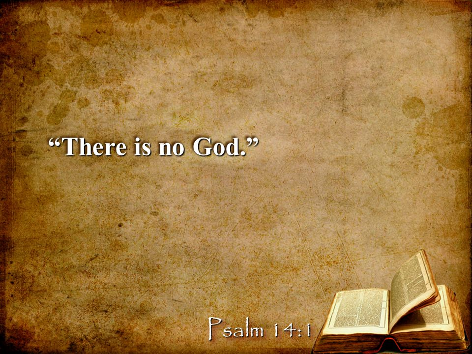 There is no God. Psalm 14:1