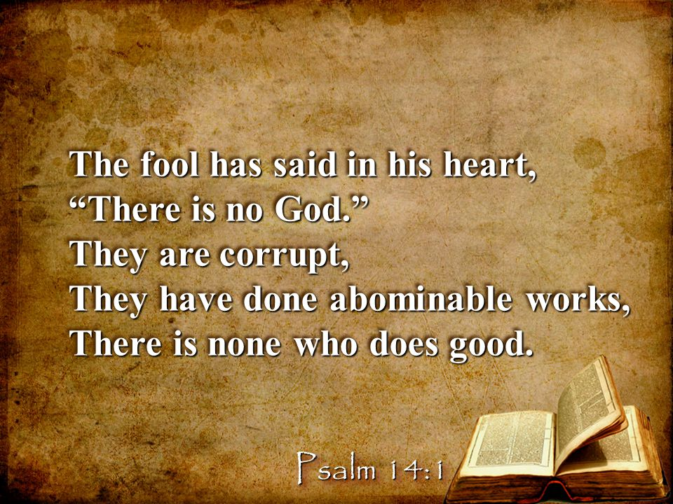 The fool has said in his heart, There is no God. They are corrupt,