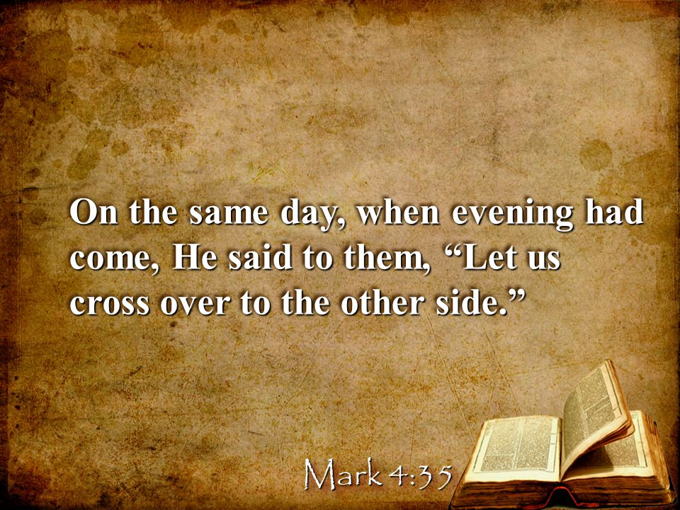 On the same day, when evening had come, He said to them, Let us cross over to the other side.
