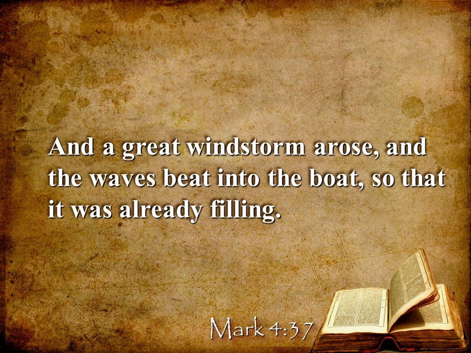And a great windstorm arose, and the waves beat into the boat, so that it was already filling.