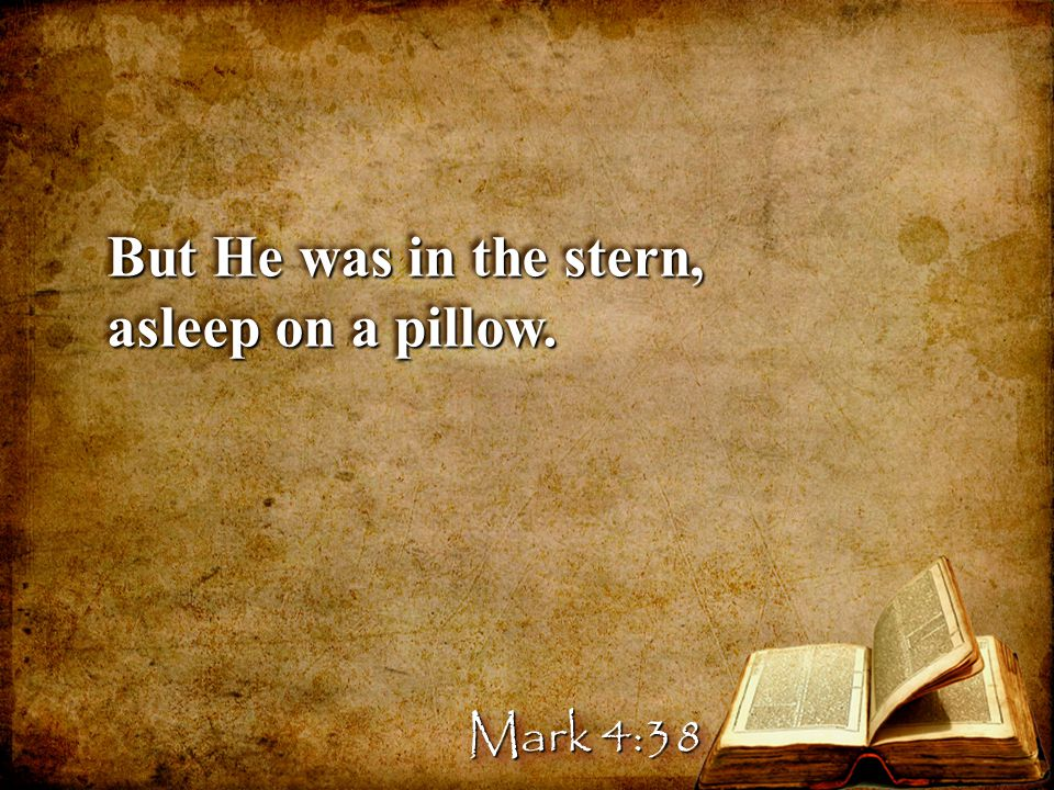 But He was in the stern, asleep on a pillow. Mark 4:38