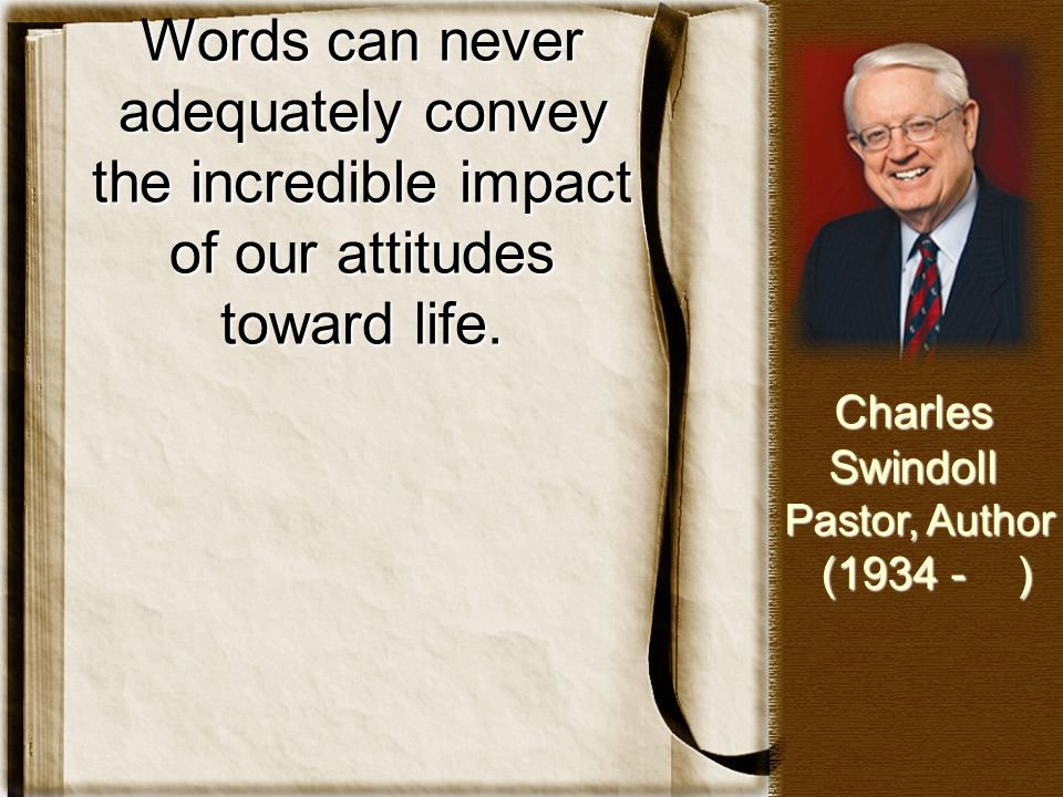 Words can never adequately convey the incredible impact of our attitudes toward life.