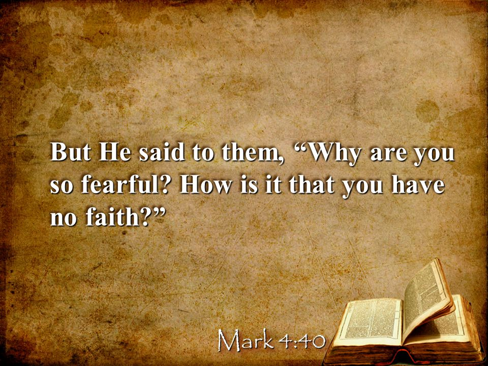 But He said to them, Why are you so fearful