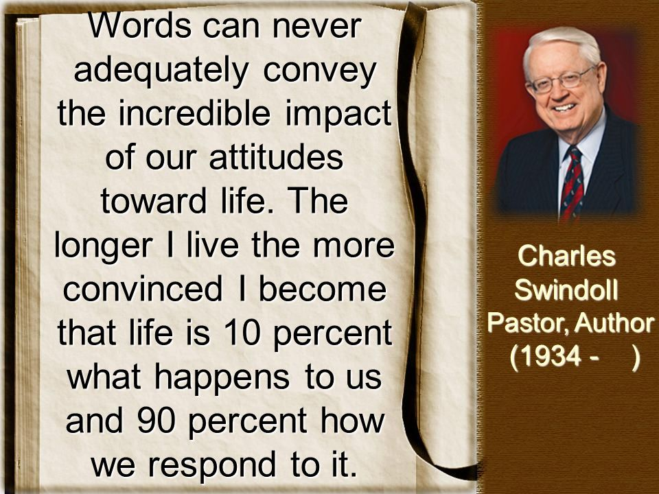 Words can never adequately convey the incredible impact of our attitudes toward life. The longer I live the more convinced I become that life is 10 percent what happens to us and 90 percent how we respond to it.