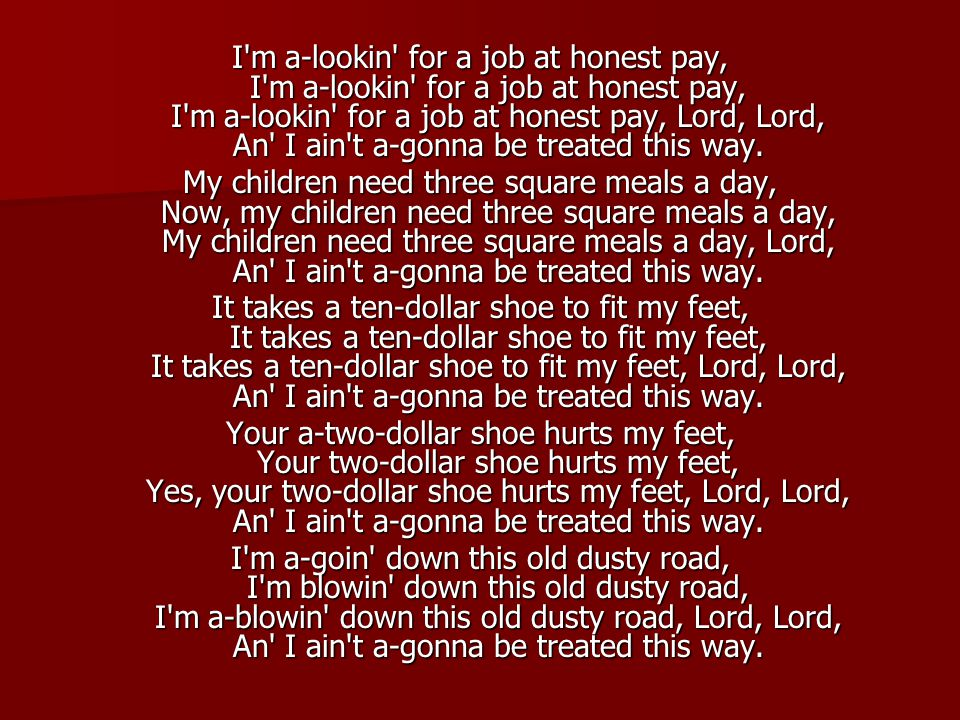 I m a-lookin for a job at honest pay, I m a-lookin for a job at honest pay, I m a-lookin for a job at honest pay, Lord, Lord, An I ain t a-gonna be treated this way.