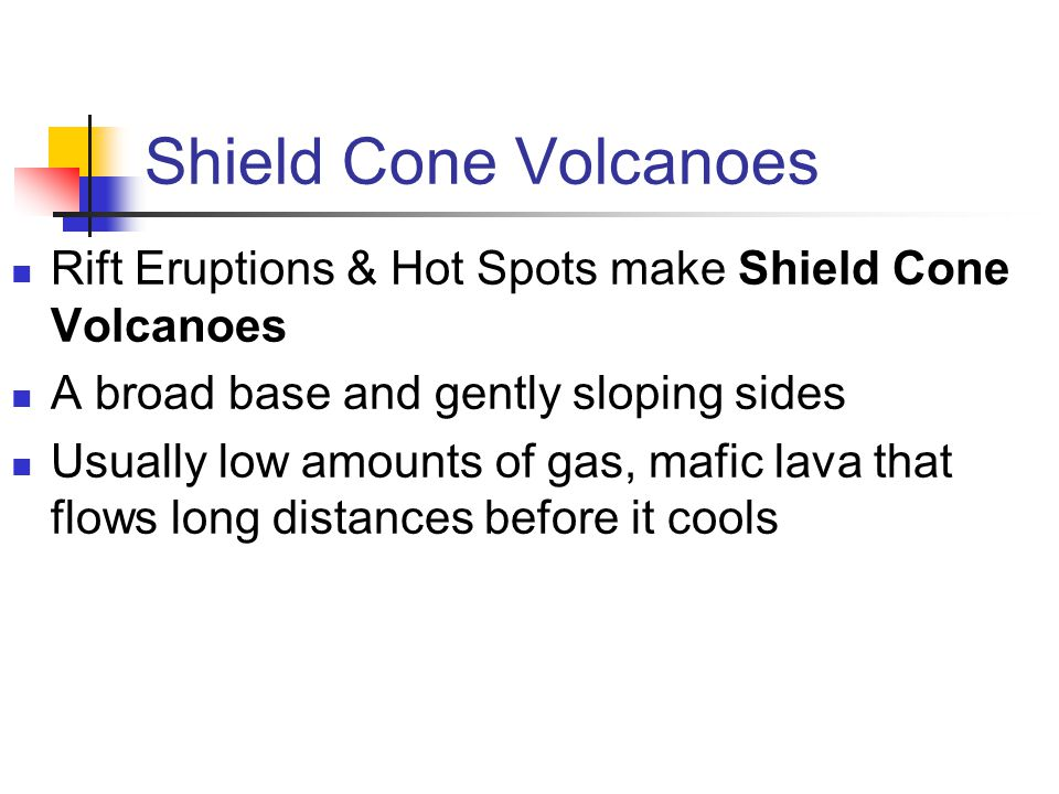 Shield Cone Volcanoes Rift Eruptions & Hot Spots make Shield Cone Volcanoes. A broad base and gently sloping sides.