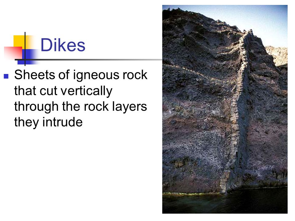 Dikes Sheets of igneous rock that cut vertically through the rock layers they intrude