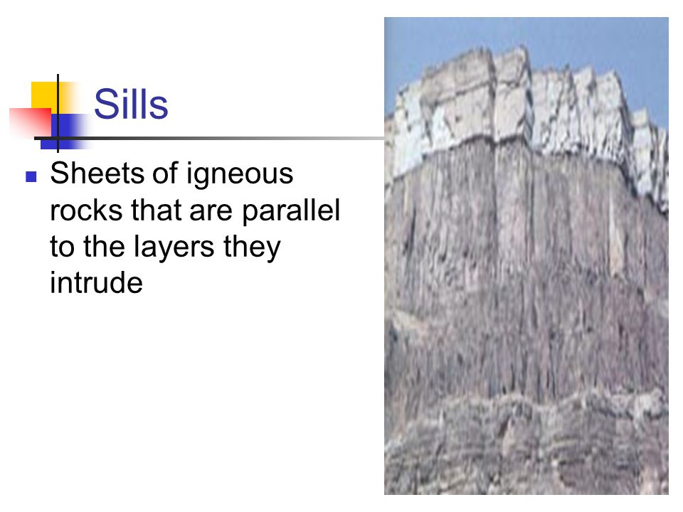 Sills Sheets of igneous rocks that are parallel to the layers they intrude