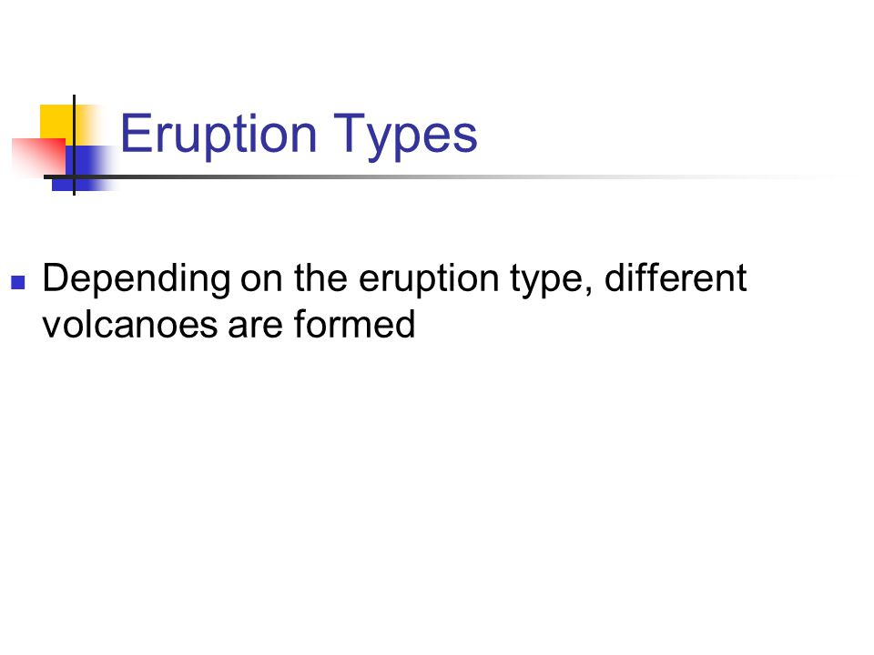 Eruption Types Depending on the eruption type, different volcanoes are formed