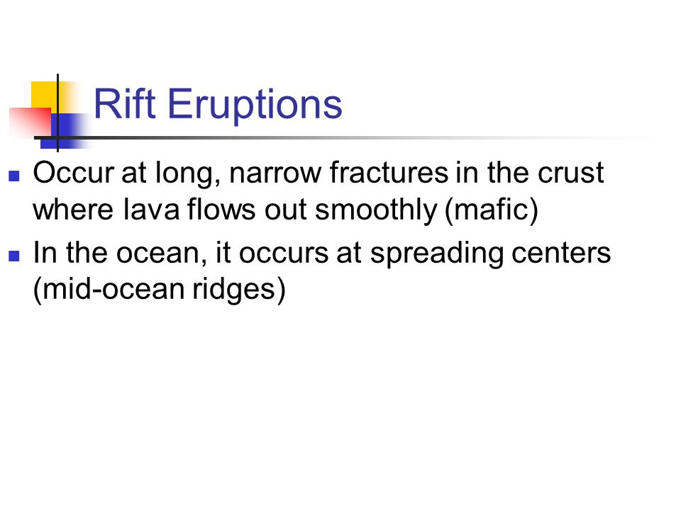 Rift Eruptions Occur at long, narrow fractures in the crust where lava flows out smoothly (mafic)