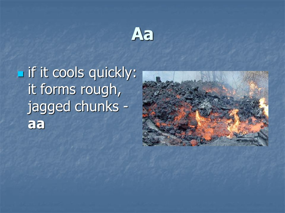 Aa if it cools quickly: it forms rough, jagged chunks - aa