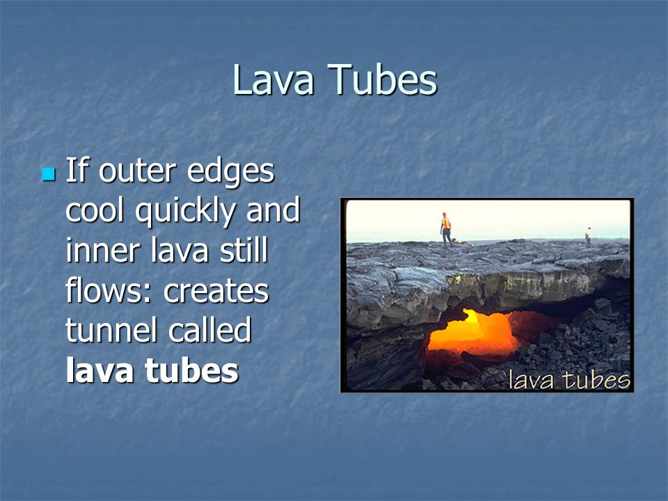 Lava Tubes If outer edges cool quickly and inner lava still flows: creates tunnel called lava tubes