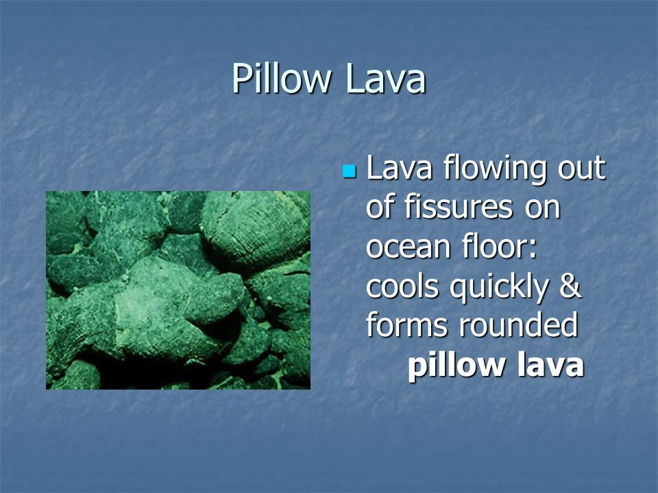 Pillow Lava Lava flowing out of fissures on ocean floor: cools quickly & forms rounded pillow lava.